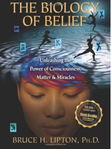 The Biology of Belief: Unleashing the Power of Consciousness, Matter, & Miracles - Bruce H. Lipton Ph.D.