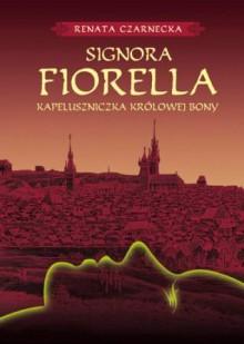 Signora Fiorella. Kapeluszniczka Królowej Bony - Renata Czarnecka