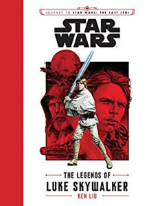 Journey to Star Wars: The Last Jedi The Legends of Luke Skywalker (Star Wars: Journey to Star Wars: the Last Jedi) - Ken Liu,J.V. Jones