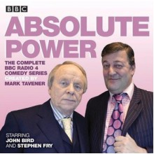 Absolute Power: The complete BBC Radio 4 radio comedy series - Mark Tavener, Tamsin Greig, John Bird, Stephen Fry