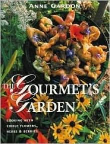 Gourmet's Garden: Cooking with Edible Flowers, Herbs and Berries - Anne Gardon
