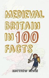 Medieval Britain in 100 Facts - Matthew Lewis