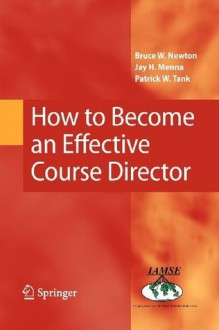 How to Become an Effective Course Director - Bruce W. Newton, Jay H. Menna, Patrick W. Tank