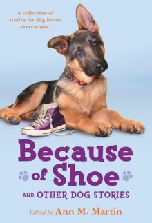 Because of Shoe and Other Dog Stories - Ann M. Martin, Margarita Engle, Valerie Hobbs, Wendy Orr, Mathew de la Pena, Pam Muñoz Ryan, Mark Teague, Thacher Hurd