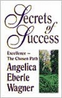 Secrets of Success: Excellence--The Chosen Path - Angelica Eberle Wagner
