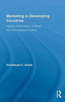Marketing in Developing Countries: Nigerian Advertising in a Global and Technological Economy - Emmanuel C. Alozie