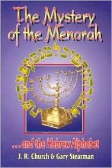 The Mystery of the Menorah ...and the Hebrew Alphabet - J.R. Church, Gary Stearman