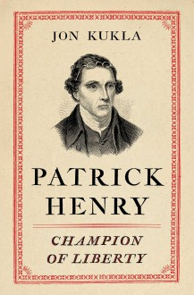 Patrick Henry: Champion of Liberty - Jon Kukla
