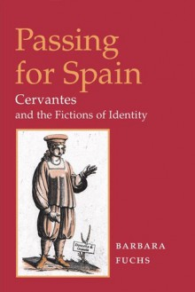 Passing for Spain: Cervantes and the Fictions of Identity (Hispanisms) - Barbara Fuchs
