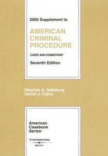 American Criminal Procedure: 2005 Supplement, Cases and Commentary - Stephen A. Saltzburg, Daniel J. Capra