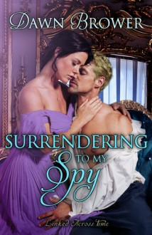 Surrendering to My Spy (Linked Across Time Book 4) - Dawn Brower