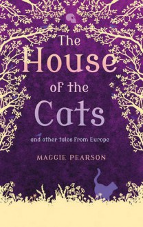 The House of the Cats: And Other Traditional Tales from Europe - Maggie Pearson
