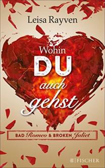 Bad Romeo & Broken Juliet - Wohin du auch gehst: Band 1 - Leisa Rayven,Tanja Hamer