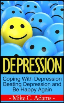 Depression : Coping With Depression, Beating Depression and Be Happy Again (Survival Guide and Free Drug Book) - Mike C. Adams
