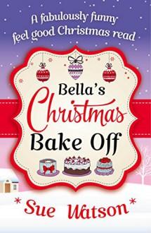 Bella's Christmas Bake Off: A fabulously funny, feel good Christmas read - Sue Watson