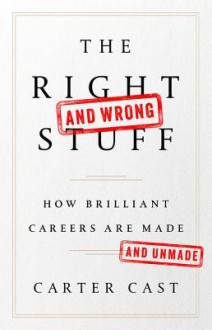 The Right—and Wrong—Stuff: How Brilliant Careers Are Made and Unmade - Carter Cast