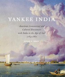 Yankee India: American Commercial and Cultural Encounters with India in the Age of Sail, 1784-1860 - Susan S. Bean