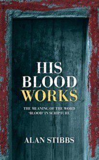 His Blood Works: The Meaning of the Word Blood in Scripture - Alan Stibbs