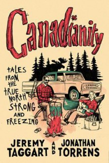 Canadianity: Tales from the True North Strong and Freezing - Jeremy Taggart,Jonathan Torrens