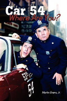 Car 54 Where Are You? - Martin Grams, Jr.