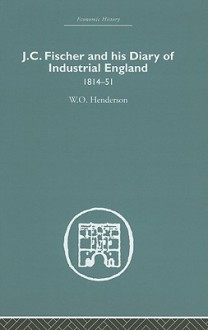 J. C. Fischer and His Diary of Industrial England: 1814-51 - W.O. Henderson