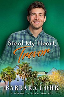 Steal My Heart, Trevor: A Clean Friends to Lovers Romance (Best Friends to Forever #2) - Barbara Lohr