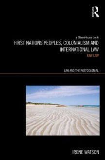 Aboriginal Peoples, Colonialism and International Law: Raw Law - Irene Watson