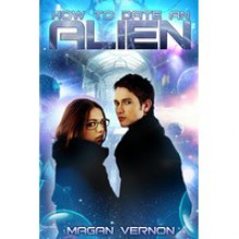 How to Date an Alien - Magan Vernon