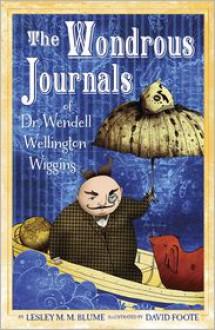 The Wondrous Journals of Dr. Wendell Wellington Wiggins - Lesley M.M. Blume, David Foote