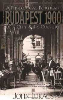 Budapest 1900: A Historical Portrait of a City and Its Culture - John A. Lukacs