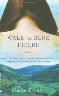 Walk the Blue Fields: Stories - Claire Keegan
