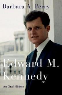 Edward M. Kennedy: An Oral History - Barbara A. Perry