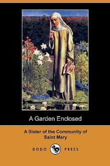 A Garden Enclosed (Dodo Press) - A Sister Of The Community Of Saint Mary