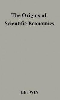 The Origins Of Scientific Economics: English Economic Thought, 1660 1776 - William Letwin