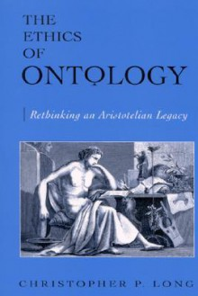 The Ethics of Ontology: Rethinking an Aristotelian Legacy - Christopher P. Long