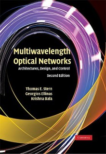 Multiwavelength Optical Networks: Architectures, Design, and Control - Thomas E. Stern, Georgios Ellinas, Krishna Bala
