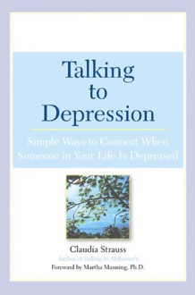 Talking to Depression: Simple Ways to Connect When Someone in Your Life is Depressed - Claudia Strauss, Martha Manning