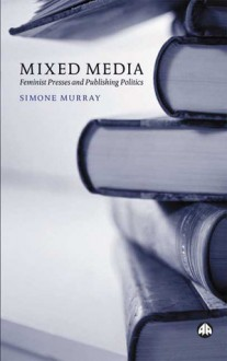 Mixed Media: Feminist Presses and Publishing Politics - Simone Murray