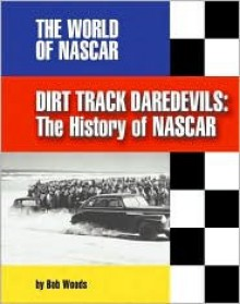 Dirt Track Daredevils: The History of NASCAR - Bob Woods