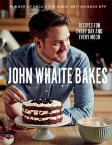 John Whaite Bakes: Recipes for Every Day and Every Mood - John Whaite