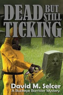 Dead But Still Ticking: A Buckeye Barrister Mystery - David M. Selcer