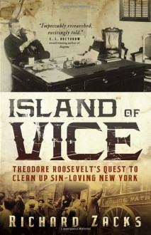 Island of Vice: Theodore Roosevelt's Quest to Clean Up Sin-Loving New York - Richard Zacks