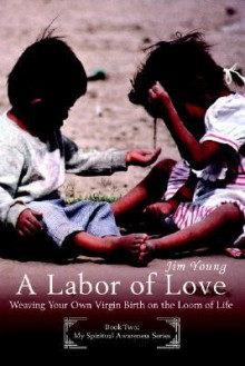 A Labor of Love: Weaving Your Own Virgin Birth on the Loom of Life - James H. Young