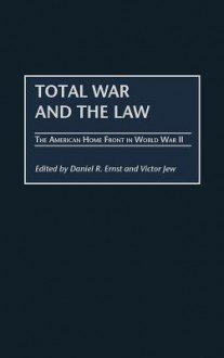 Total War and the Law: The American Home Front in World War II - Daniel R. Ernst, Victor Jew