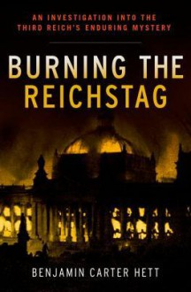 Burning the Reichstag: An Investigation Into the Third Reich's Enduring Mystery - Benjamin Carter Hett