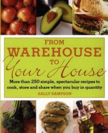 From Warehouse to Your House: More Than 250 Simple, Spectacular Recipes to Cook, Store, and Share When You Buy in Quantity - Sally Sampson