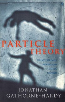 Particle Theory: A Novel - Jonathan Gathorne-Hardy