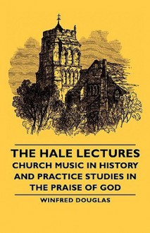 The Hale Lectures - Church Music in History and Practice Studies in the Praise of God - Winfred Douglas