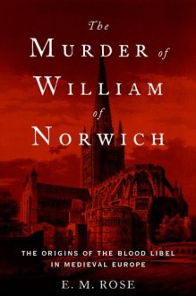 The Murder of William of Norwich: The Origins of the Blood Libel in Medieval Europe - E.M. Rose