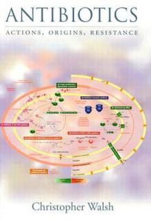 Antibiotics: Actions, Origins, Resistance - Christopher Walsh